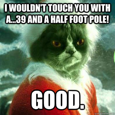 I wouldn't touch you with a...39 and a half foot pole! Good.  Grumpy Cat Grinch