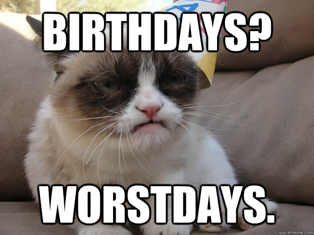BIRTHDAYS? WORSTDAYS. - BIRTHDAYS? WORSTDAYS.  A very grumpy birthday