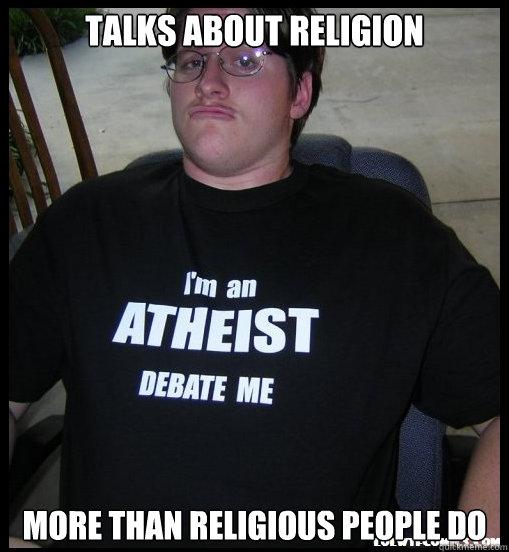 Talks about religion More than religious people do  Scumbag Atheist