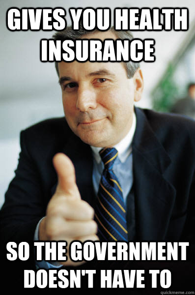 Gives you health insurance So the government doesn't have to - Gives you health insurance So the government doesn't have to  Good Guy Boss