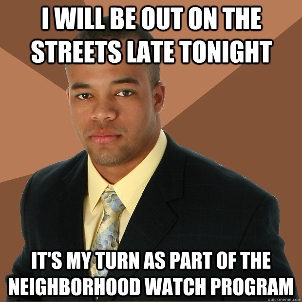 i will be out on the streets late tonight it's my turn as part of the neighborhood watch program - i will be out on the streets late tonight it's my turn as part of the neighborhood watch program  Successful Black Man
