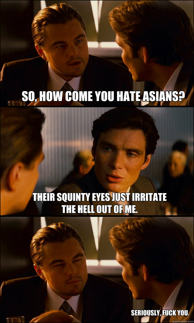 so, how come you hate asians? their squinty eyes just irritate the hell out of me. seriously, fuck you. - so, how come you hate asians? their squinty eyes just irritate the hell out of me. seriously, fuck you.  Inception