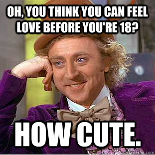Oh, you think you can feel love before you're 18? how cute. - Oh, you think you can feel love before you're 18? how cute.  Condescending Wonka