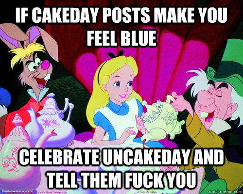 if cakeday posts make you feel blue celebrate uncakeday and tell them fuck you - if cakeday posts make you feel blue celebrate uncakeday and tell them fuck you  Misc