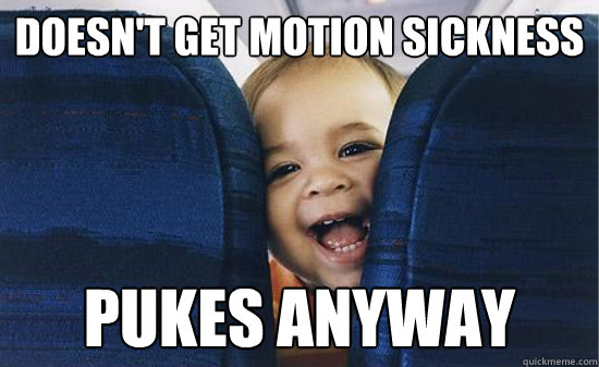 doesn't get motion sickness pukes anyway