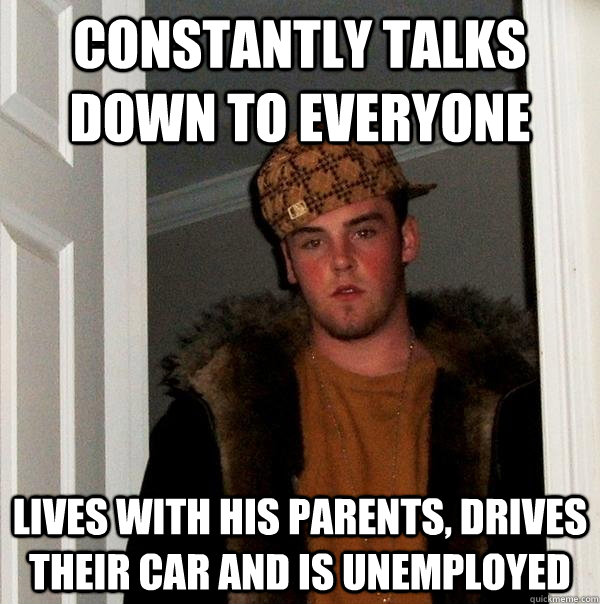 constantly talks down to everyone lives with his parents, drives their car and is unemployed  - constantly talks down to everyone lives with his parents, drives their car and is unemployed   Scumbag Steve