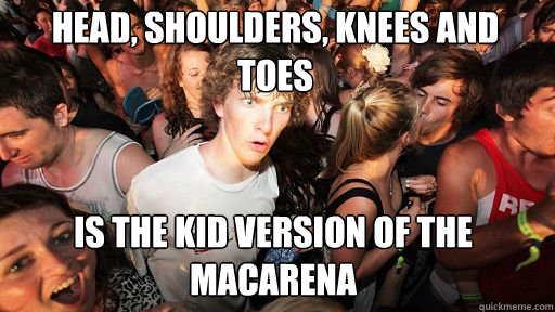 Head, Shoulders, knees and toes Is the kid version of the macarena - Head, Shoulders, knees and toes Is the kid version of the macarena  Sudden Clarity Clarence