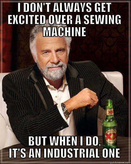 I DON'T ALWAYS GET EXCITED OVER A SEWING MACHINE BUT WHEN I DO, IT'S AN INDUSTRIAL ONE The Most Interesting Man In The World