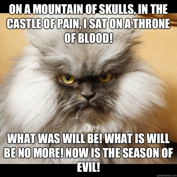 On a mountain of skulls, in the castle of pain, I sat on a throne of blood!  What was will be! What is will be no more! Now is the season of EVIL! - On a mountain of skulls, in the castle of pain, I sat on a throne of blood!  What was will be! What is will be no more! Now is the season of EVIL!  Colonel Meow Tells It