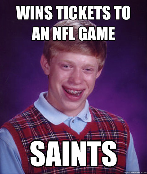 wins tickets to an NFL game Saints - wins tickets to an NFL game Saints  Bad Luck Brian