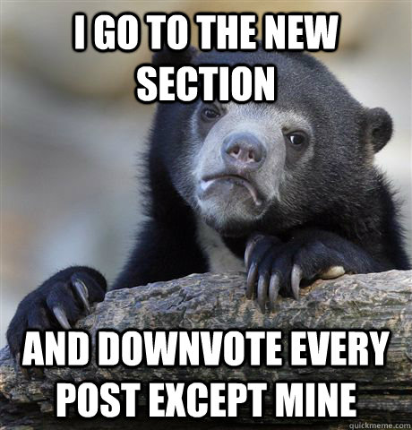 I go to the new section and downvote every post except mine - I go to the new section and downvote every post except mine  Confession Bear