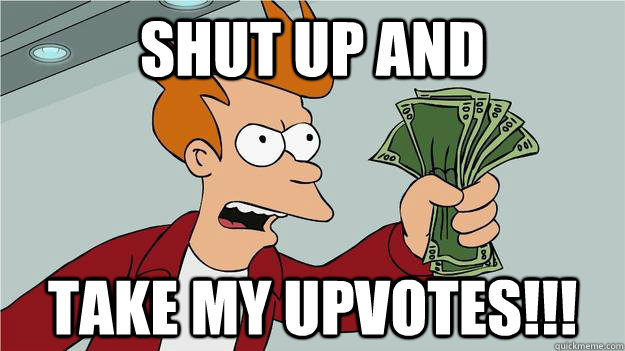 Shut up and take my upvotes!!!