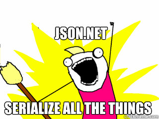json net serialize all the things - All The Things - quickmeme