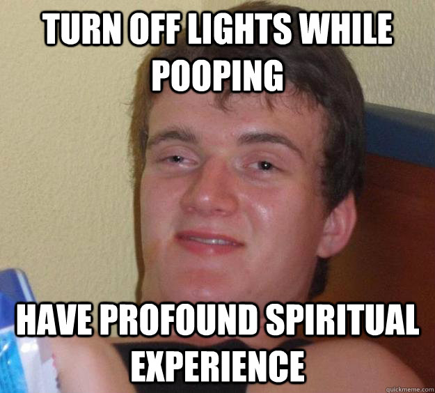 Turn off lights while pooping Have profound spiritual experience - Turn off lights while pooping Have profound spiritual experience  10 Guy