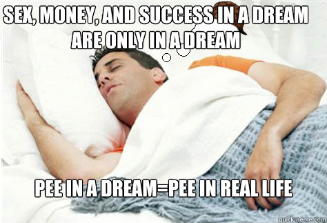 sex, money, and success in a dream are only in a dream pee in a dream=pee in real life - sex, money, and success in a dream are only in a dream pee in a dream=pee in real life  Scumbag Dream