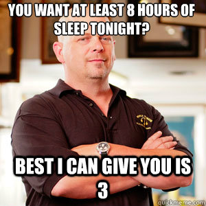 You want at least 8 hours of sleep tonight? Best I can give you is 3