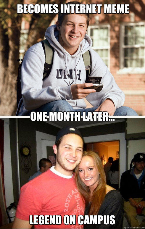 Becomes internet meme one month later... legend on campus  1 month later
