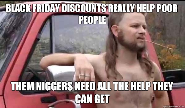 Black Friday discounts really help poor people Them niggers need all the help they can get - Black Friday discounts really help poor people Them niggers need all the help they can get  Almost Politically Correct Redneck