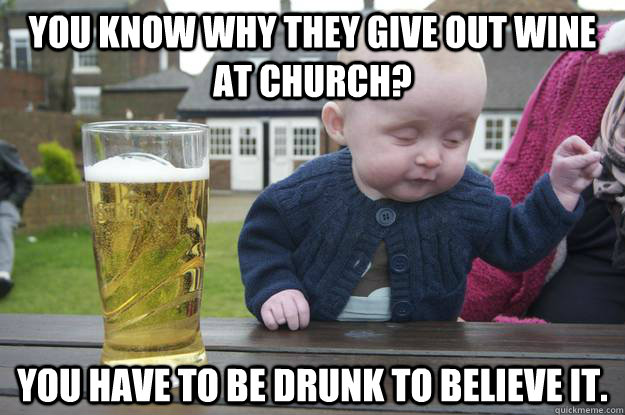 You know why they give out wine at church? You have to be drunk to believe it.