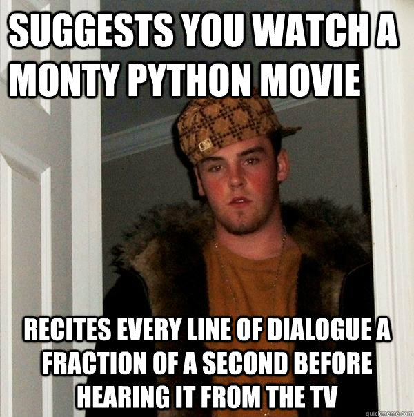 Suggests you watch a Monty python movie Recites every line of dialogue a fraction of a second before hearing it from the tv - Suggests you watch a Monty python movie Recites every line of dialogue a fraction of a second before hearing it from the tv  Scumbag Steve