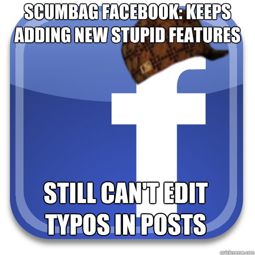 Scumbag facebook: Keeps adding new stupid features still can't edit typos in posts - Scumbag facebook: Keeps adding new stupid features still can't edit typos in posts  Scumbag Facebook