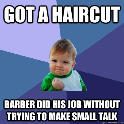Got a haircut Barber did his job without trying to make small talk - Got a haircut Barber did his job without trying to make small talk  Success Kid