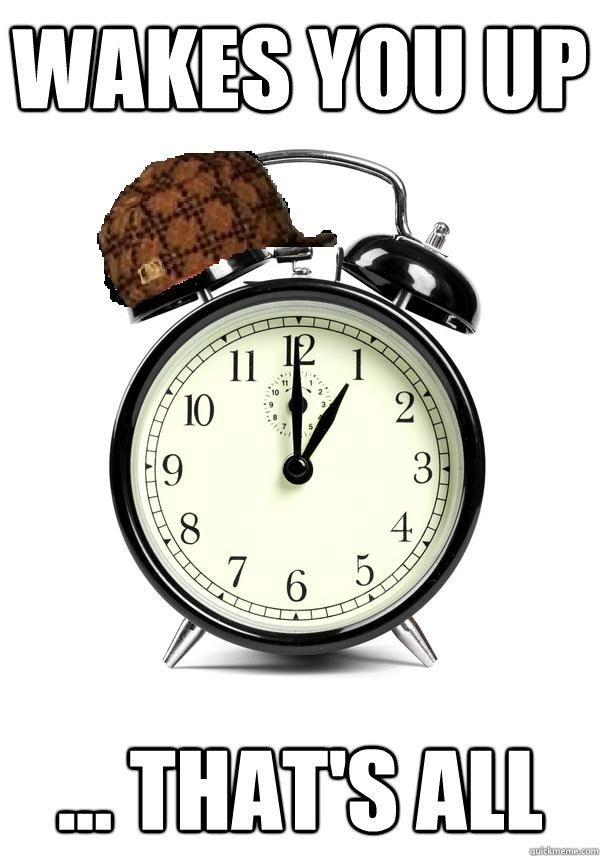 wakes you up ... that's all  Scumbag Alarm Clock