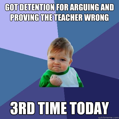 got detention for arguing and proving the teacher wrong   3rd time today  Success Kid