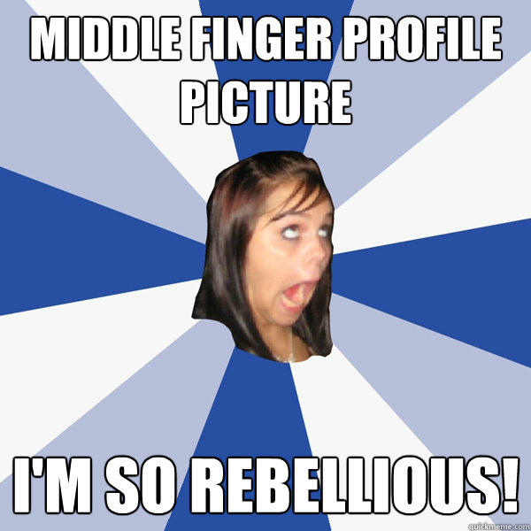 Middle finger profile picture I'm so rebellious! - Middle finger profile picture I'm so rebellious!  Annoying Facebook Girl