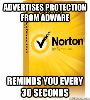 Advertises protection from adware Reminds you every 30 seconds  Scumbag Norton Antivirus