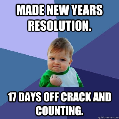 made new years resolution. 17 days off crack and counting. - made new years resolution. 17 days off crack and counting.  Success Kid