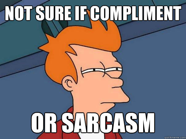 Not sure if compliment or sarcasm - Not sure if compliment or sarcasm  Futurama Fry