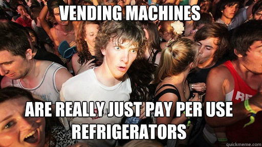 Vending Machines  Are really just pay per use refrigerators - Vending Machines  Are really just pay per use refrigerators  Sudden Clarity Clarence