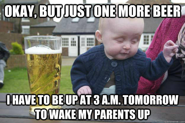 Okay, but just one more beer I have to be up at 3 A.M. tomorrow to wake my parents up - Okay, but just one more beer I have to be up at 3 A.M. tomorrow to wake my parents up  drunk baby