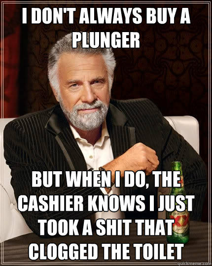 I don't always buy a plunger But when I do, the cashier knows i just took a shit that clogged the toilet - I don't always buy a plunger But when I do, the cashier knows i just took a shit that clogged the toilet  The Most Interesting Man In The World