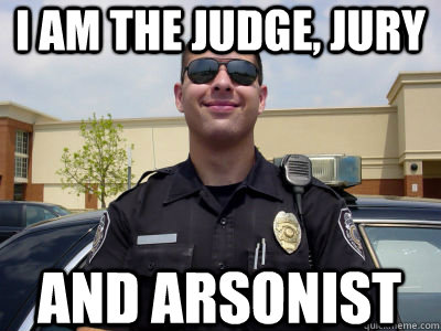 I am the judge, jury and arsonist