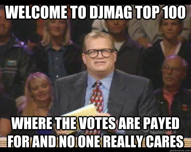 Welcome to Djmag top 100 Where the votes are payed for and no one really cares - Welcome to Djmag top 100 Where the votes are payed for and no one really cares  Whos Line