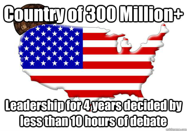 Country of 300 Million+ Leadership for 4 years decided by less than 10 hours of debate - Country of 300 Million+ Leadership for 4 years decided by less than 10 hours of debate  Scumbag america