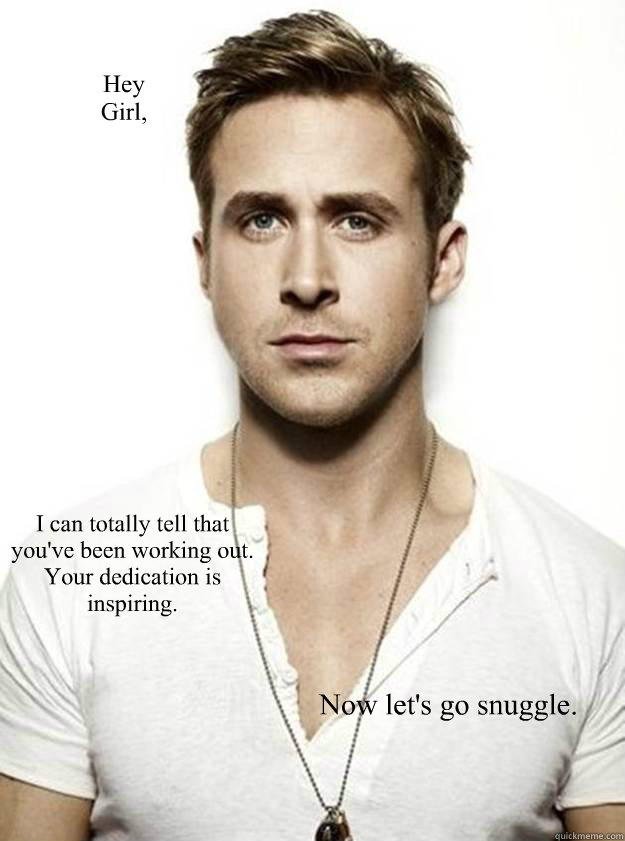 Hey  Girl, I can totally tell that you've been working out.   Your dedication is inspiring. Now let's go snuggle.