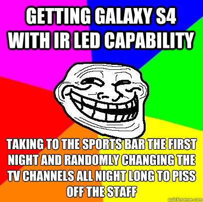 Getting Galaxy s4 with ir led capability taking to the sports bar the first night and randomly changing the tv channels all night long to piss off the staff - Getting Galaxy s4 with ir led capability taking to the sports bar the first night and randomly changing the tv channels all night long to piss off the staff  Troll Face