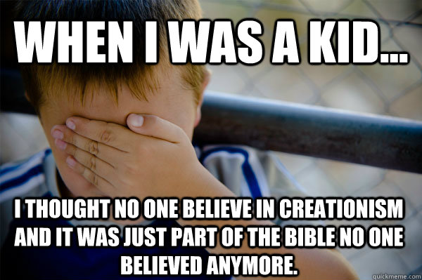WHEN I WAS A KID... I thought no one believe in creationism and it was just part of the bible no one believed anymore. - WHEN I WAS A KID... I thought no one believe in creationism and it was just part of the bible no one believed anymore.  Confession kid