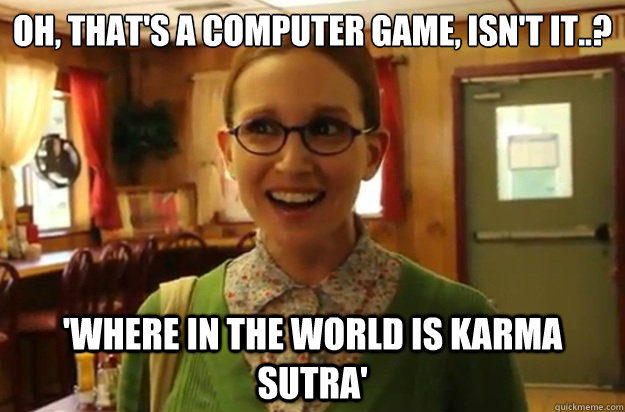Oh, that's a computer game, isn't it..? 'Where in the world is Karma Sutra' - Oh, that's a computer game, isn't it..? 'Where in the world is Karma Sutra'  Sexually Oblivious Female