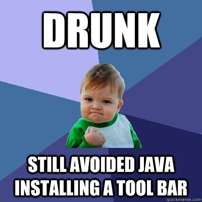 Drunk Still avoided Java installing a tool bar - Drunk Still avoided Java installing a tool bar  Success Kid