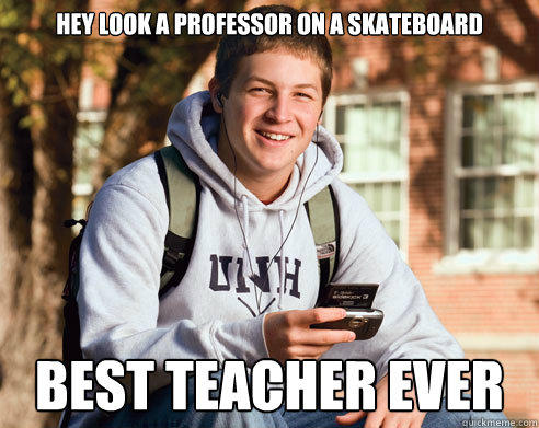 hey look a professor on a skateboard best teacher ever - hey look a professor on a skateboard best teacher ever  College Freshman
