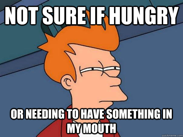 Not sure if hungry Or needing to have something in my mouth - Not sure if hungry Or needing to have something in my mouth  Futurama Fry
