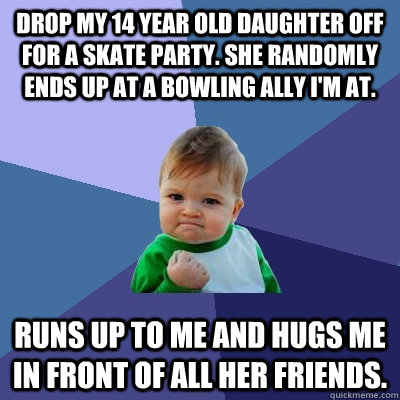 drop my 14 year old daughter off for a skate party. She randomly ends up at a bowling ally I'm at. runs up to me and hugs me in front of all her friends. - drop my 14 year old daughter off for a skate party. She randomly ends up at a bowling ally I'm at. runs up to me and hugs me in front of all her friends.  Success Kid