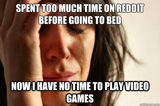 Spent too much time on reddit before going to bed Now I have no time to play video games - Spent too much time on reddit before going to bed Now I have no time to play video games  First World Problems