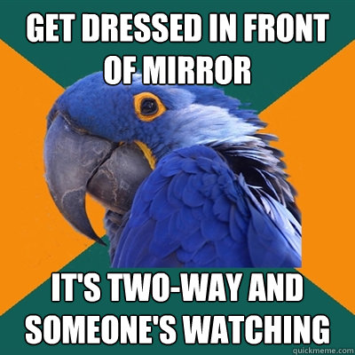get dressed in front of mirror it's two-way and someone's watching - get dressed in front of mirror it's two-way and someone's watching  Paranoid Parrot