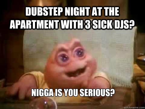Dubstep night at the apartment with 3 sick djs? Nigga is you serious?  Dinosaur