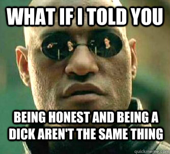 What if i told you being honest and being a dick aren't the same thing - What if i told you being honest and being a dick aren't the same thing  WhatIfIToldYouBing